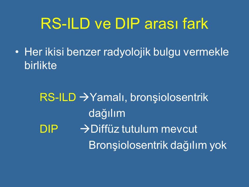 RS-ILD ve DIP arası fark Her ikisi benzer radyolojik bulgu vermekle birlikte RS-ILD  Yamalı, bronşiolosentrik dağılım DIP  Diffüz tutulum mevcut Bro