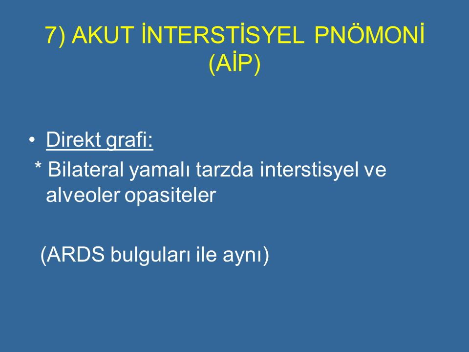 7) AKUT İNTERSTİSYEL PNÖMONİ (AİP) Direkt grafi: * Bilateral yamalı tarzda interstisyel ve alveoler opasiteler (ARDS bulguları ile aynı)