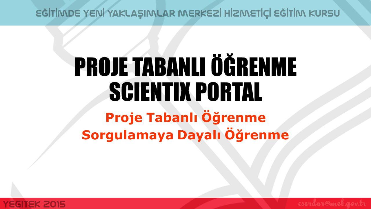 PROJE TABANLI ÖĞRENME SCIENTIX PORTAL Proje Tabanlı Öğrenme Sorgulamaya Dayalı Öğrenme