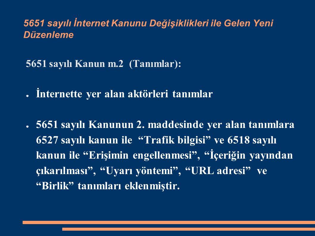 5651 sayılı İnternet Kanunu Değişiklikleri ile Gelen Yeni Düzenleme 5651 sayılı Kanun m.2 (Tanımlar): ● İnternette yer alan aktörleri tanımlar ● 5651