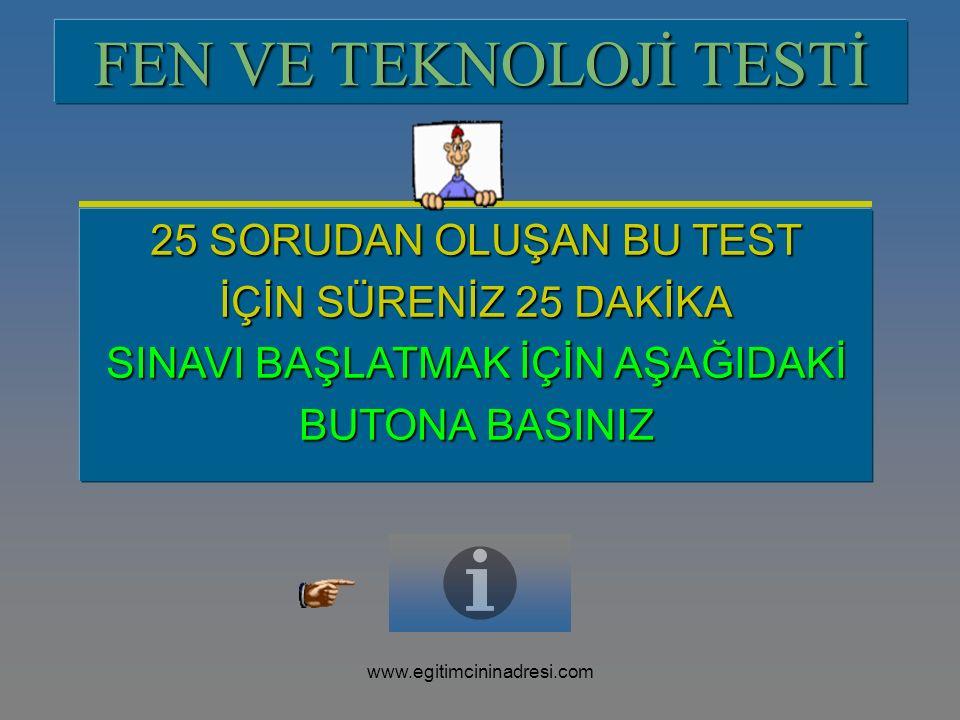 FEN VE TEKNOLOJİ TESTİ 25 SORUDAN OLUŞAN BU TEST İÇİN SÜRENİZ 25 DAKİKA SINAVI BAŞLATMAK İÇİN AŞAĞIDAKİ BUTONA BASINIZ www.egitimcininadresi.com