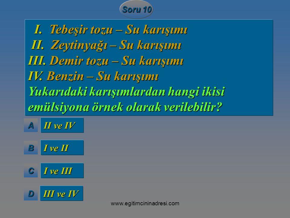AAAA BBBB CCCC DDDD Soru 10 II ve IV I ve II I ve III III ve IV I. Tebeşir tozu – Su karışımı I. Tebeşir tozu – Su karışımı II. Zeytinyağı –Su karışım