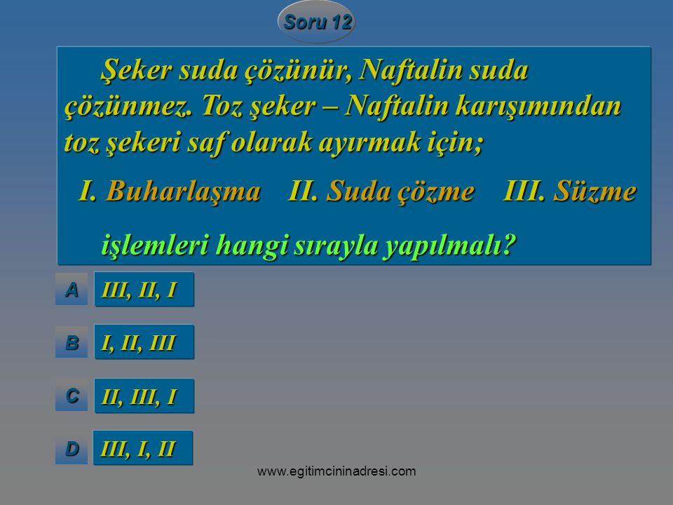 AAAA BBBB CCCC DDDD Soru 12 III, II, I I, II, III II, III, I III, I, II Şeker suda çözünür, Naftalin suda Şeker suda çözünür, Naftalin suda çözünmez.