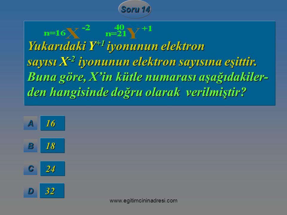 AAAA BBBB CCCC DDDD Soru 14 16 16 18 18 24 24 32 32 Yukarıdaki Y +1 iyonunun elektron sayısı X -2 iyonunun elektron sayısına eşittir. Buna göre, X'in