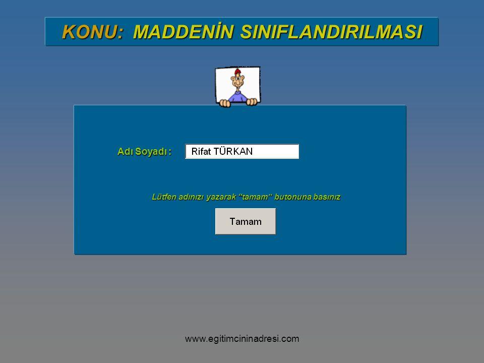 """Adı Soyadı : Lütfen adınızı yazarak """"tamam"""" butonuna basınız KONU: MADDENİN SINIFLANDIRILMASI www.egitimcininadresi.com"""