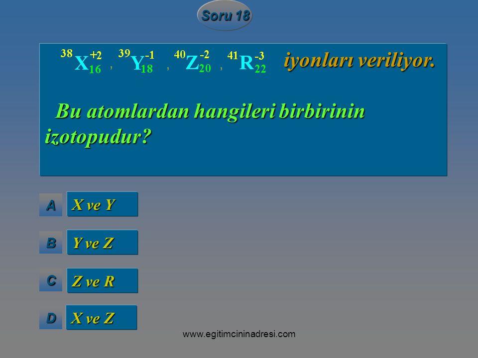 AAAA BBBB CCCC DDDD Soru 18 X ve Y Y ve Z Z ve R X ve Z iyonları veriliyor. iyonları veriliyor. Bu atomlardan hangileri birbirinin izotopudur? Bu atom
