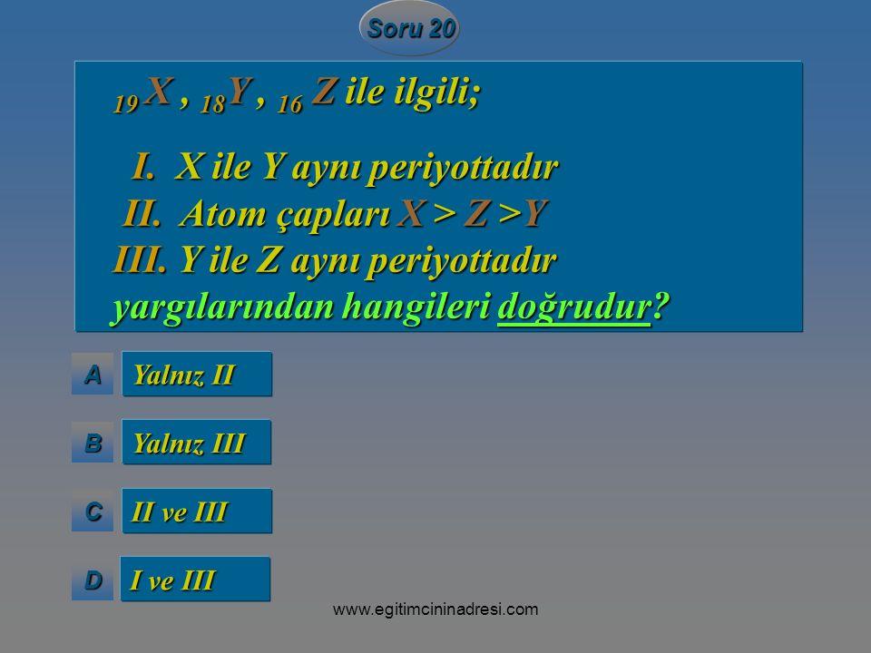 AAAA BBBB CCCC DDDD Soru 20 Yalnız II Yalnız III II ve III I ve III 19 X, 18 Y, 16 Z ile ilgili; 19 X, 18 Y, 16 Z ile ilgili; I. X ile Y aynı periyott