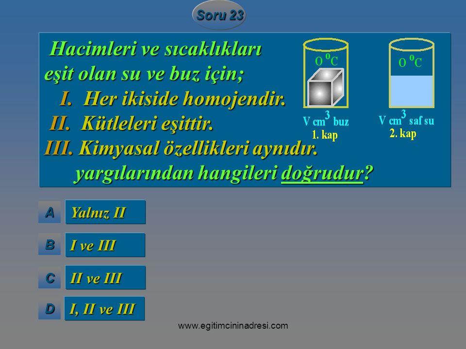 AAAA BBBB CCCC DDDD Soru 23 Yalnız II I ve III II ve III I, II ve III Hacimleri ve sıcaklıkları Hacimleri ve sıcaklıkları eşit olan su ve buz için; I.