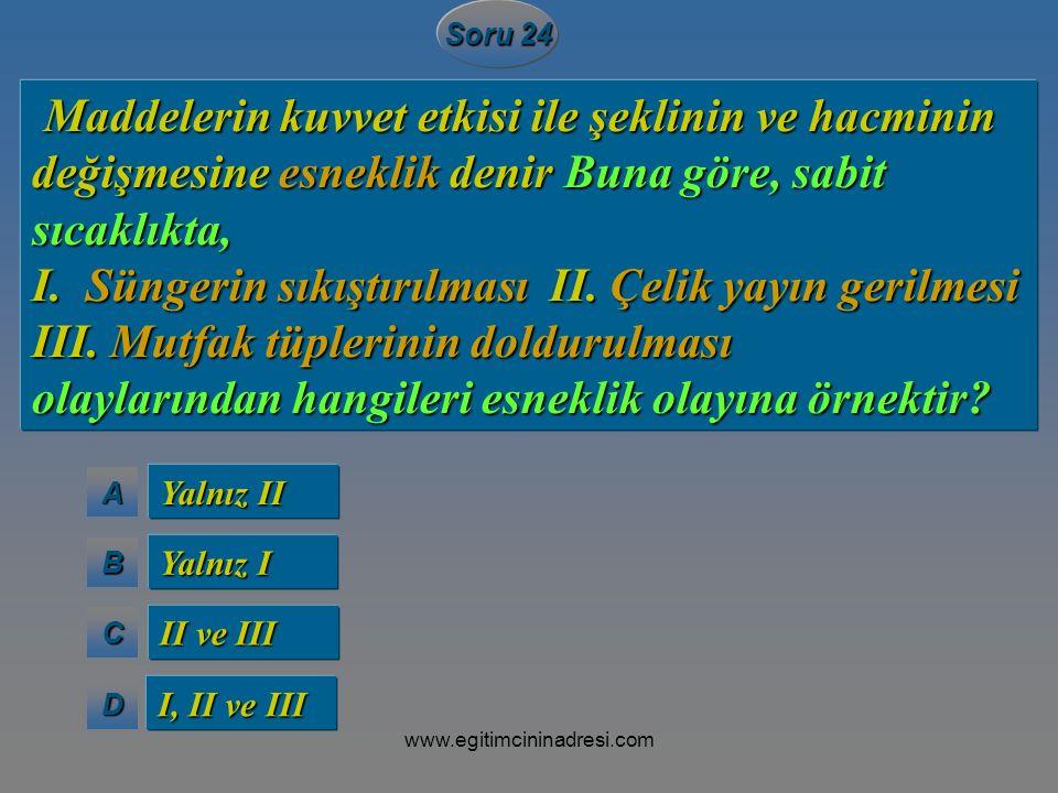 AAAA BBBB CCCC DDDD Soru 24 Yalnız II Yalnız I II ve III I, II ve III Maddelerin kuvvet etkisi ile şeklinin ve hacminin değişmesine esneklik denir Bun