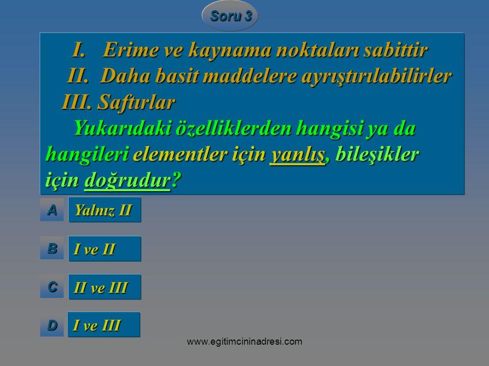 AAAA BBBB CCCC DDDD Soru 3 I. Erime ve kaynama noktaları sabittir I. Erime ve kaynama noktaları sabittir II. Daha basit maddelere ayrıştırılabilirler
