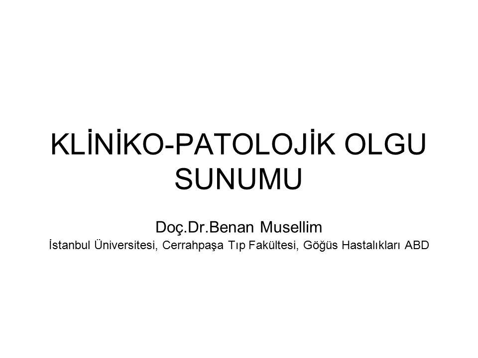 KLİNİKO-PATOLOJİK OLGU SUNUMU Doç.Dr.Benan Musellim İstanbul Üniversitesi, Cerrahpaşa Tıp Fakültesi, Göğüs Hastalıkları ABD