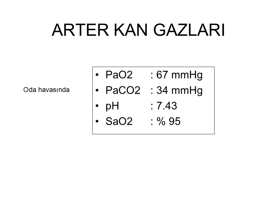 ARTER KAN GAZLARI PaO2 : 67 mmHg PaCO2: 34 mmHg pH: 7.43 SaO2: % 95 Oda havasında