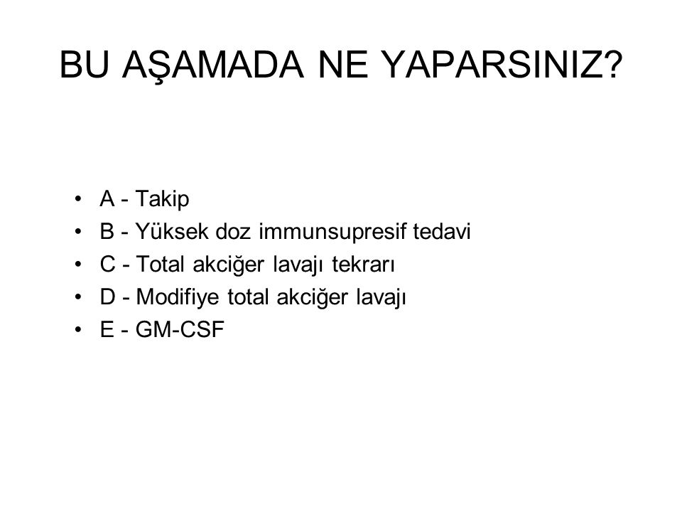 BU AŞAMADA NE YAPARSINIZ? A - Takip B - Yüksek doz immunsupresif tedavi C - Total akciğer lavajı tekrarı D - Modifiye total akciğer lavajı E - GM-CSF