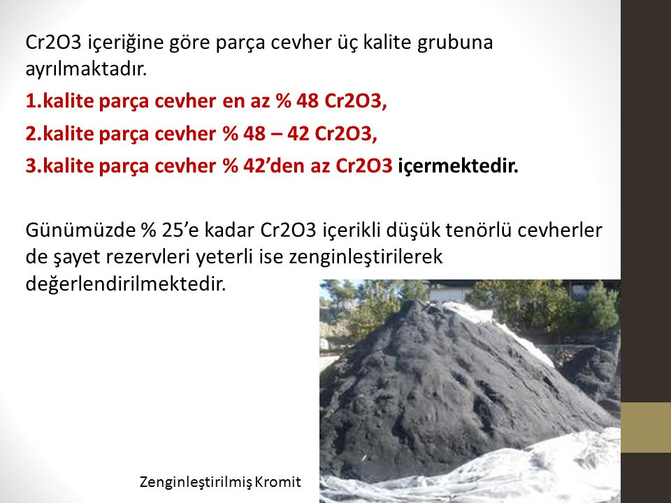 Cr2O3 içeriğine göre parça cevher üç kalite grubuna ayrılmaktadır. 1.kalite parça cevher en az % 48 Cr2O3, 2.kalite parça cevher % 48 – 42 Cr2O3, 3.ka