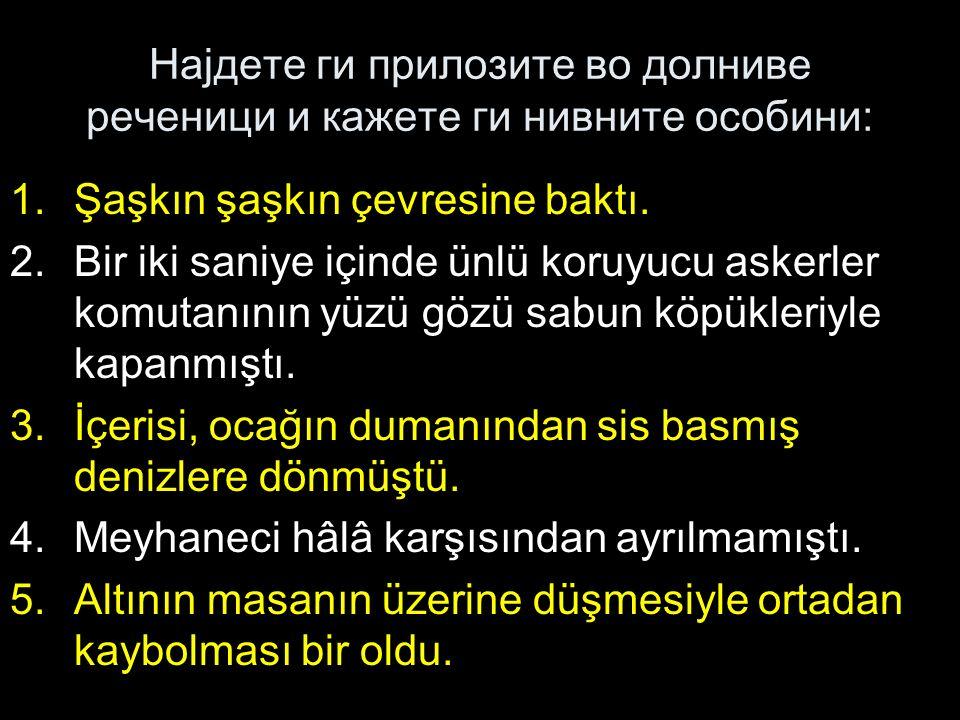 Најдете ги прилозите во долниве реченици и кажете ги нивните особини: 1.Şaşkın şaşkın çevresine baktı.