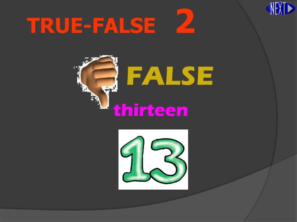 TRUE-FALSE 2 FALSE thirteen
