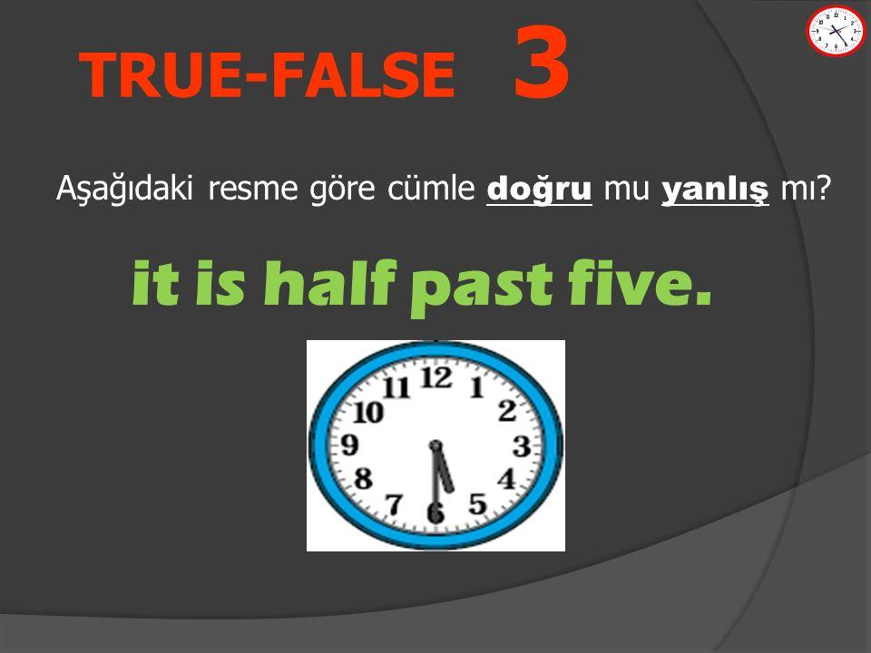 TRUE-FALSE 3 it is half past five. Aşağıdaki resme göre cümle doğru mu yanlış mı?