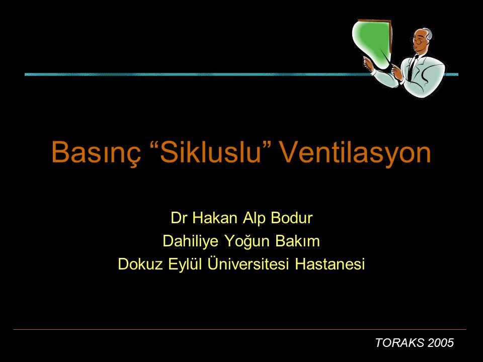 """TORAKS 2005 Basınç """"Sikluslu"""" Ventilasyon Dr Hakan Alp Bodur Dahiliye Yoğun Bakım Dokuz Eylül Üniversitesi Hastanesi"""