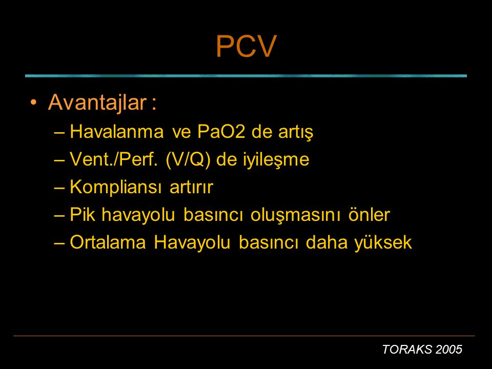TORAKS 2005 PCV Avantajlar : –Havalanma ve PaO2 de artış –Vent./Perf. (V/Q) de iyileşme –Kompliansı artırır –Pik havayolu basıncı oluşmasını önler –Or