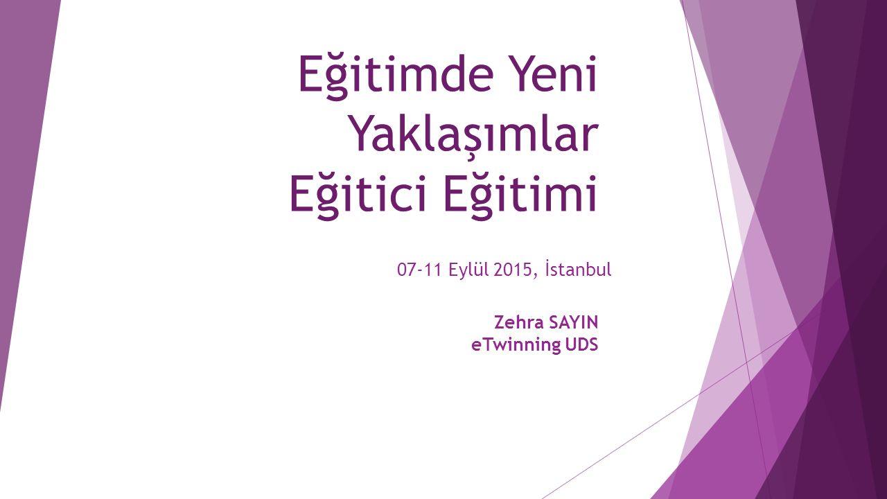 Eğitimde Yeni Yaklaşımlar Eğitici Eğitimi 07-11 Eylül 2015, İstanbul Zehra SAYIN eTwinning UDS