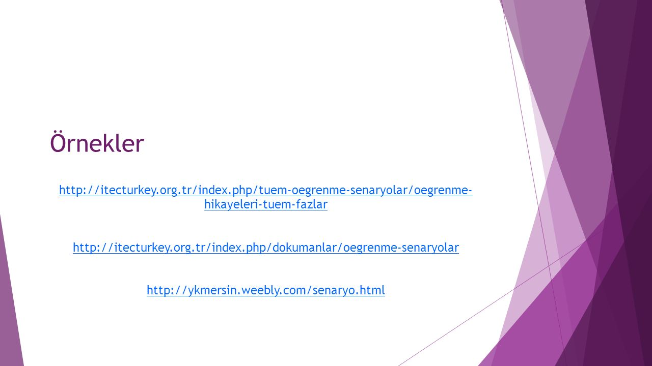Örnekler http://itecturkey.org.tr/index.php/tuem-oegrenme-senaryolar/oegrenme- hikayeleri-tuem-fazlar http://itecturkey.org.tr/index.php/dokumanlar/oegrenme-senaryolar http://ykmersin.weebly.com/senaryo.html
