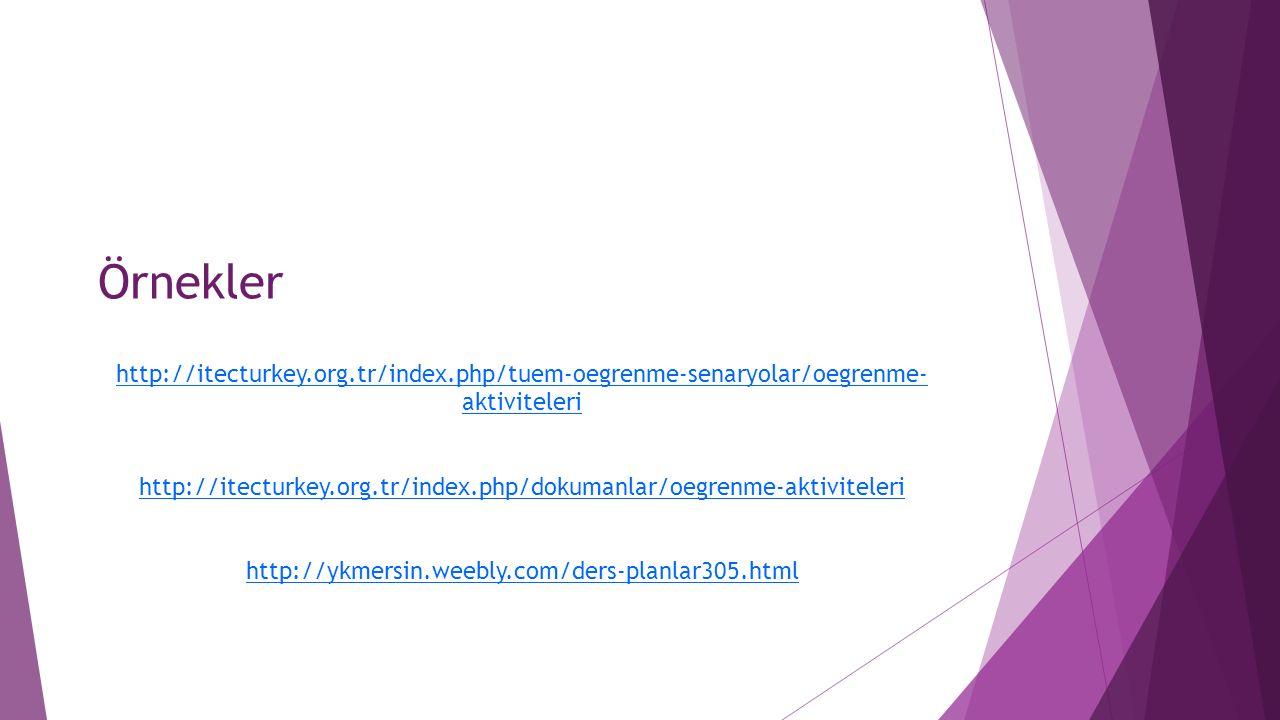 Örnekler http://itecturkey.org.tr/index.php/tuem-oegrenme-senaryolar/oegrenme- aktiviteleri http://itecturkey.org.tr/index.php/dokumanlar/oegrenme-aktiviteleri http://ykmersin.weebly.com/ders-planlar305.html