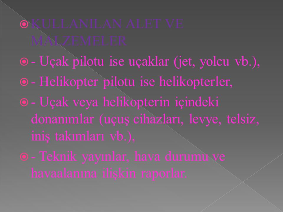  KULLANILAN ALET VE MALZEMELER  - Uçak pilotu ise uçaklar (jet, yolcu vb.),  - Helikopter pilotu ise helikopterler,  - Uçak veya helikopterin için