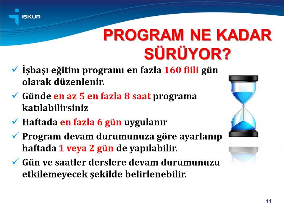 PROGRAM NE KADAR SÜRÜYOR? 11 İşbaşı eğitim programı en fazla 160 fiili gün olarak düzenlenir. Günde en az 5 en fazla 8 saat programa katılabilirsiniz
