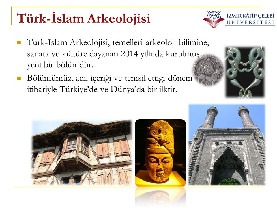 Türk-İslam Arkeolojisi Türk-İslam Arkeolojisi, temelleri arkeoloji bilimine, sanata ve kültüre dayanan 2014 yılında kurulmuş yeni bir bölümdür. Bölümü