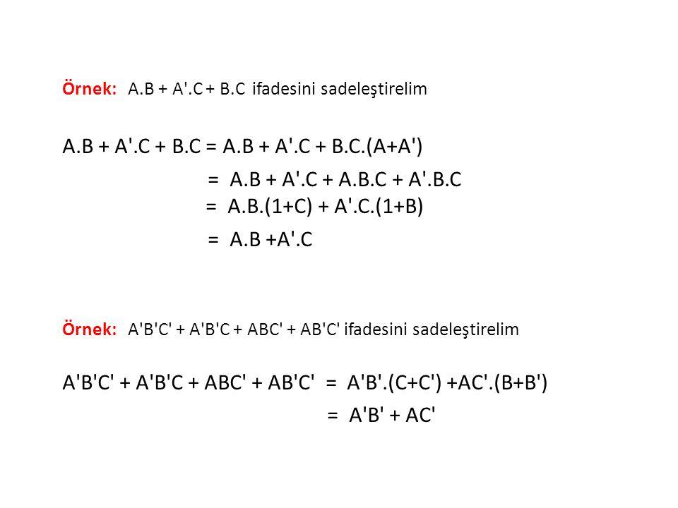 Örnek: A.B + A'.C + B.C ifadesini sadeleştirelim A.B + A'.C + B.C = A.B + A'.C + B.C.(A+A') = A.B + A'.C + A.B.C + A'.B.C = A.B.(1+C) + A'.C.(1+B) = A