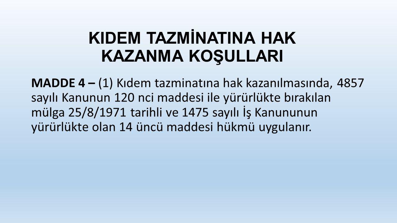 KIDEM TAZMİNATINA HAK KAZANMA KOŞULLARI MADDE 4 – (1) Kıdem tazminatına hak kazanılmasında, 4857 sayılı Kanunun 120 nci maddesi ile yürürlükte bırakılan mülga 25/8/1971 tarihli ve 1475 sayılı İş Kanununun yürürlükte olan 14 üncü maddesi hükmü uygulanır.
