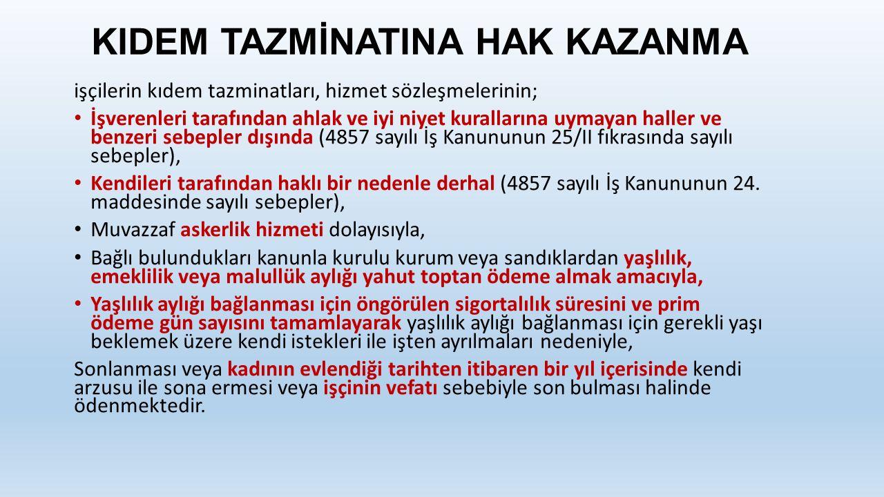 KIDEM TAZMİNATINA HAK KAZANMA işçilerin kıdem tazminatları, hizmet sözleşmelerinin; İşverenleri tarafından ahlak ve iyi niyet kurallarına uymayan haller ve benzeri sebepler dışında (4857 sayılı İş Kanununun 25/II fıkrasında sayılı sebepler), Kendileri tarafından haklı bir nedenle derhal (4857 sayılı İş Kanununun 24.