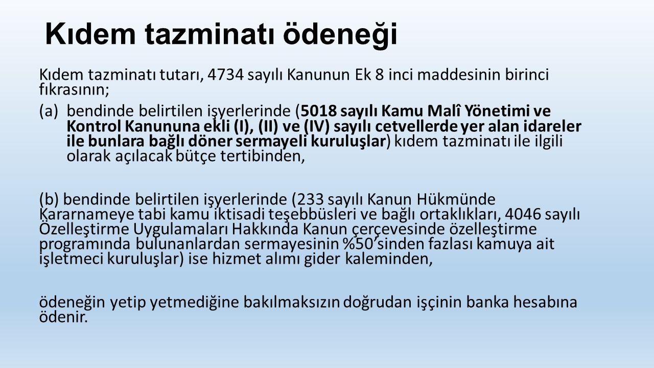 Kıdem tazminatı ödeneği Kıdem tazminatı tutarı, 4734 sayılı Kanunun Ek 8 inci maddesinin birinci fıkrasının; (a)bendinde belirtilen işyerlerinde (5018 sayılı Kamu Malî Yönetimi ve Kontrol Kanununa ekli (I), (II) ve (IV) sayılı cetvellerde yer alan idareler ile bunlara bağlı döner sermayeli kuruluşlar) kıdem tazminatı ile ilgili olarak açılacak bütçe tertibinden, (b) bendinde belirtilen işyerlerinde (233 sayılı Kanun Hükmünde Kararnameye tabi kamu iktisadi teşebbüsleri ve bağlı ortaklıkları, 4046 sayılı Özelleştirme Uygulamaları Hakkında Kanun çerçevesinde özelleştirme programında bulunanlardan sermayesinin %50'sinden fazlası kamuya ait işletmeci kuruluşlar) ise hizmet alımı gider kaleminden, ödeneğin yetip yetmediğine bakılmaksızın doğrudan işçinin banka hesabına ödenir.