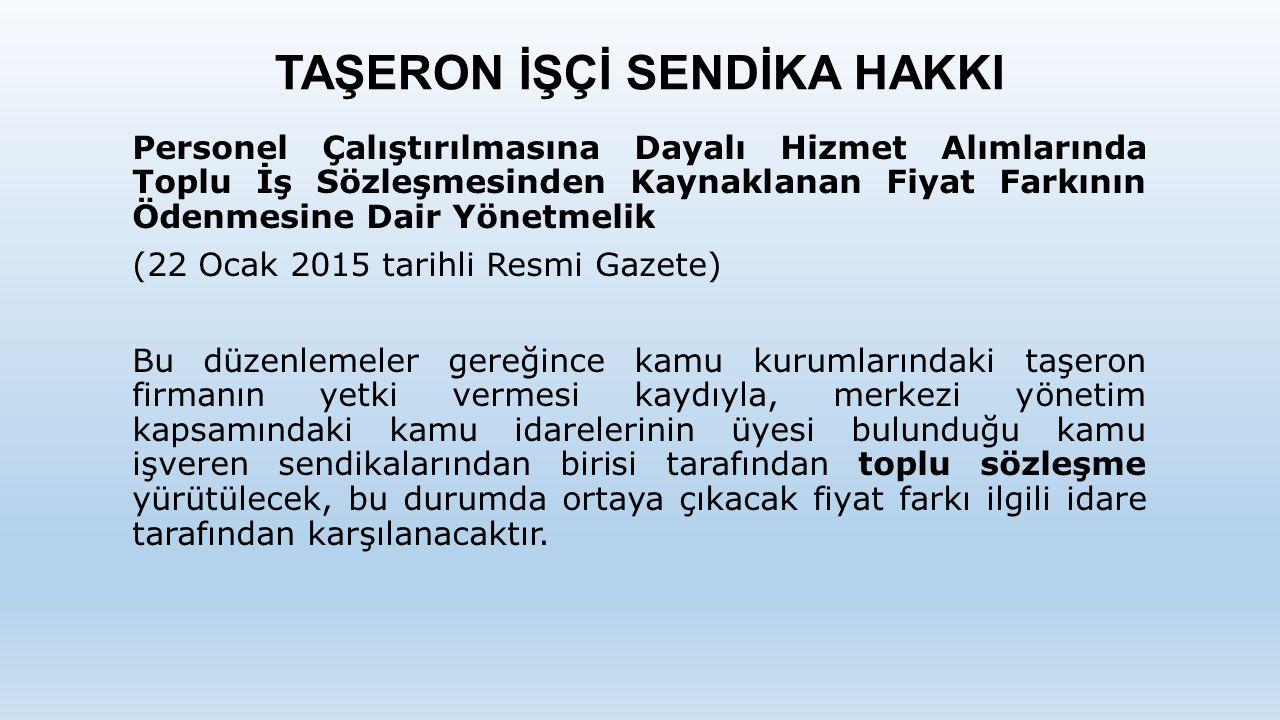 TAŞERON İŞÇİ SENDİKA HAKKI Personel Çalıştırılmasına Dayalı Hizmet Alımlarında Toplu İş Sözleşmesinden Kaynaklanan Fiyat Farkının Ödenmesine Dair Yönetmelik (22 Ocak 2015 tarihli Resmi Gazete) Bu düzenlemeler gereğince kamu kurumlarındaki taşeron firmanın yetki vermesi kaydıyla, merkezi yönetim kapsamındaki kamu idarelerinin üyesi bulunduğu kamu işveren sendikalarından birisi tarafından toplu sözleşme yürütülecek, bu durumda ortaya çıkacak fiyat farkı ilgili idare tarafından karşılanacaktır.