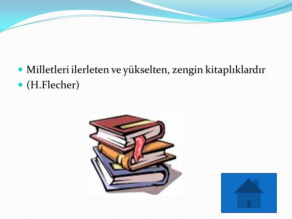 Milletleri ilerleten ve yükselten, zengin kitaplıklardır (H.Flecher)