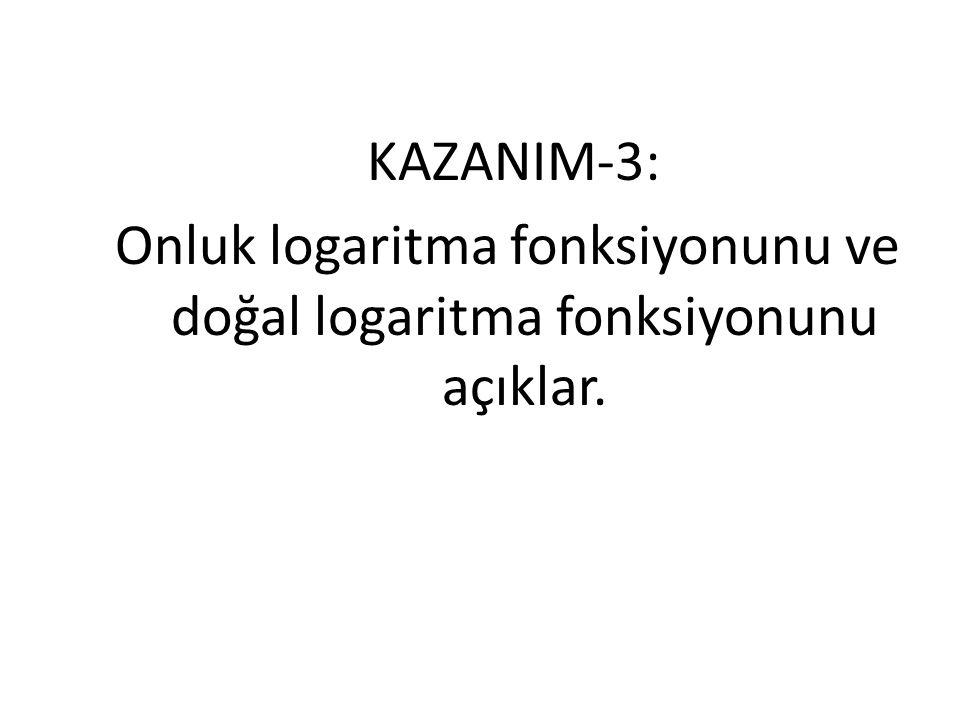 KAZANIM-3: Onluk logaritma fonksiyonunu ve doğal logaritma fonksiyonunu açıklar.