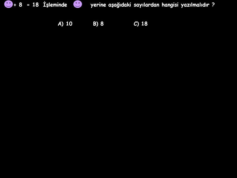 + 8 = 18 İşleminde yerine aşağıdaki sayılardan hangisi yazılmalıdır .