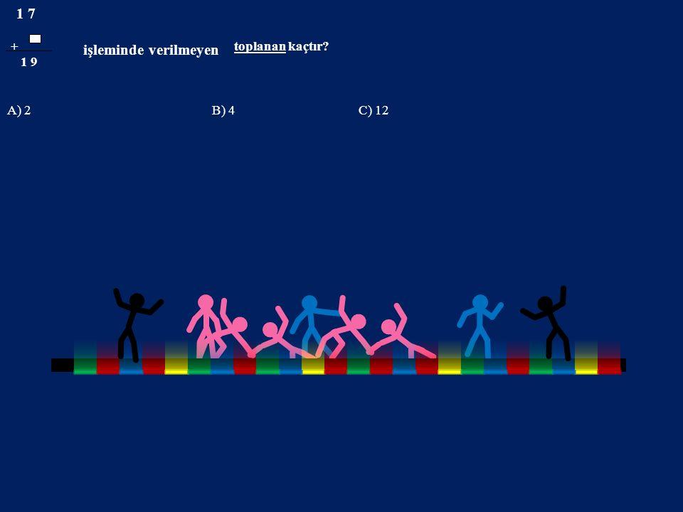 1 7 işleminde verilmeyen + toplanan kaçtır 1 9 A) 2B) 4 C) 12
