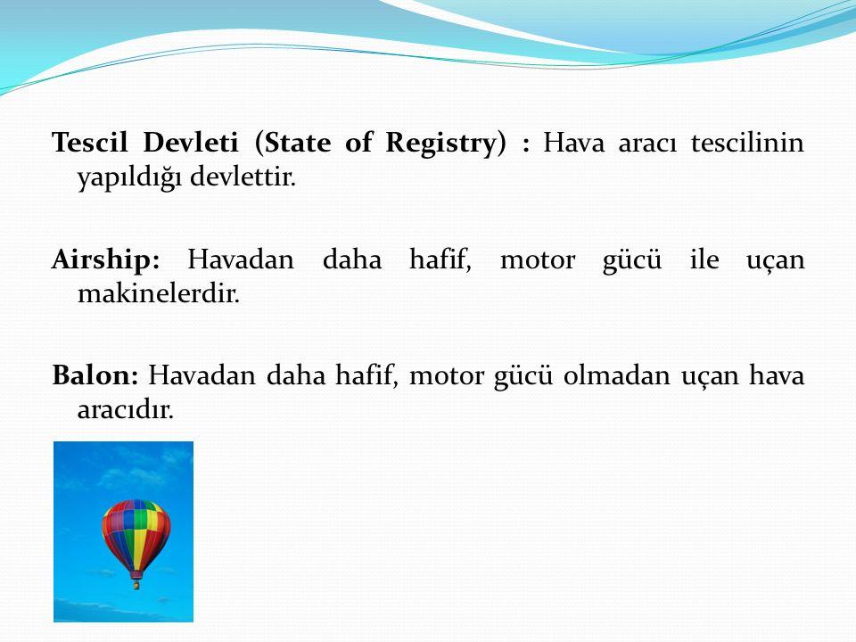 Tescil Devleti (State of Registry) : Hava aracı tescilinin yapıldığı devlettir. Airship: Havadan daha hafif, motor gücü ile uçan makinelerdir. Balon: