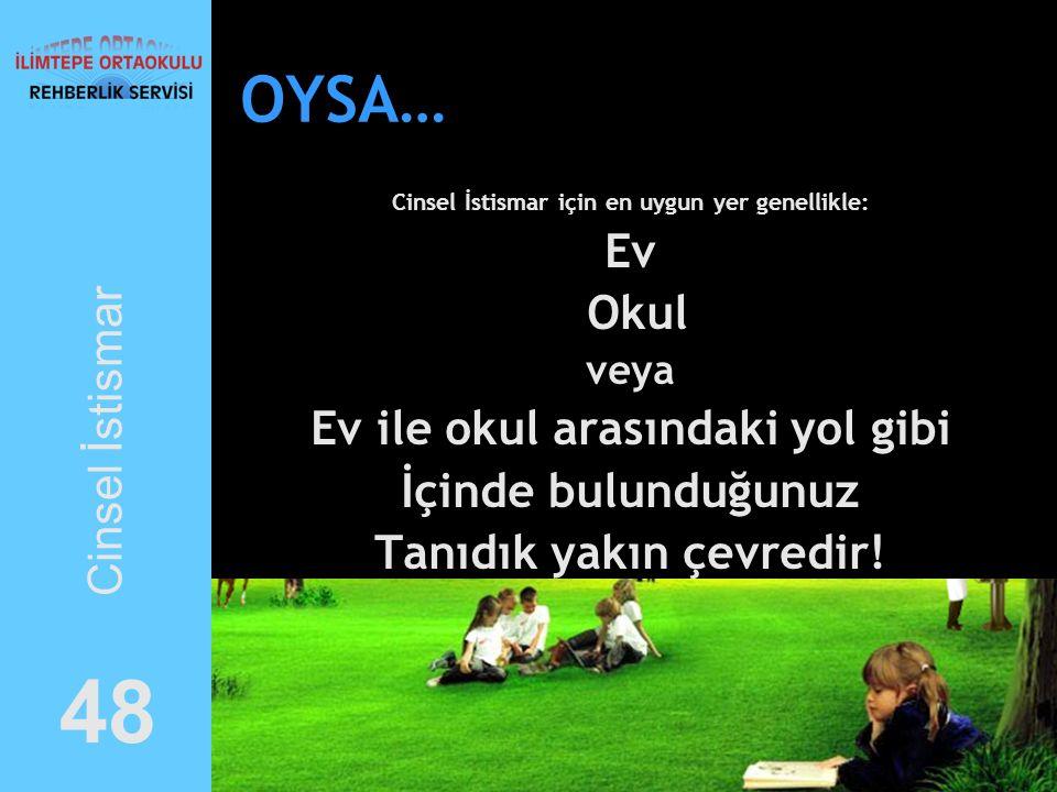 OYSA… Cinsel İstismar için en uygun yer genellikle: Ev Okul veya Ev ile okul arasındaki yol gibi İçinde bulunduğunuz Tanıdık yakın çevredir.