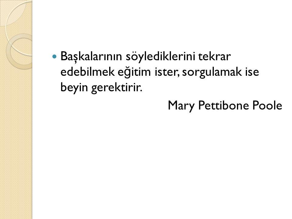 Başkalarının söylediklerini tekrar edebilmek e ğ itim ister, sorgulamak ise beyin gerektirir. Mary Pettibone Poole