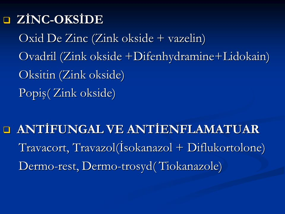  ZİNC-OKSİDE Oxid De Zinc (Zink okside + vazelin) Oxid De Zinc (Zink okside + vazelin) Ovadril (Zink okside +Difenhydramine+Lidokain) Ovadril (Zink o