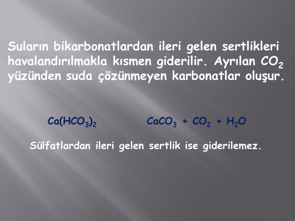 Suların bikarbonatlardan ileri gelen sertlikleri havalandırılmakla kısmen giderilir. Ayrılan CO 2 yüzünden suda çözünmeyen karbonatlar oluşur. Ca(HCO