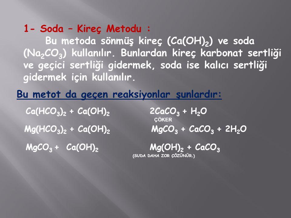 1- Soda – Kireç Metodu : Bu metoda sönmüş kireç (Ca(OH) 2 ) ve soda (Na 2 CO 3 ) kullanılır. Bunlardan kireç karbonat sertliği ve geçici sertliği gide
