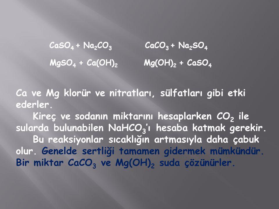 CaSO 4 + Na 2 CO 3 CaCO 3 + Na 2 SO 4 MgSO 4 + Ca(OH) 2 Mg(OH) 2 + CaSO 4 Ca ve Mg klorür ve nitratları, sülfatları gibi etki ederler. Kireç ve sodanı