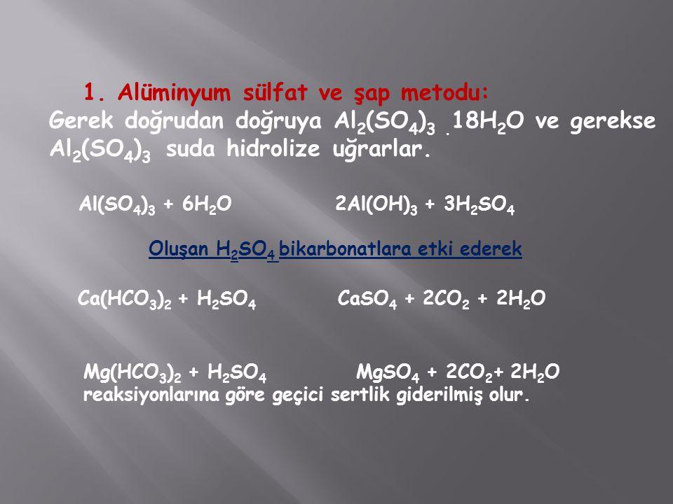 1. Alüminyum sülfat ve şap metodu: Gerek doğrudan doğruya Al 2 (SO 4 ) 3. 18H 2 O ve gerekse Al 2 (SO 4 ) 3 suda hidrolize uğrarlar. Al(SO 4 ) 3 + 6H