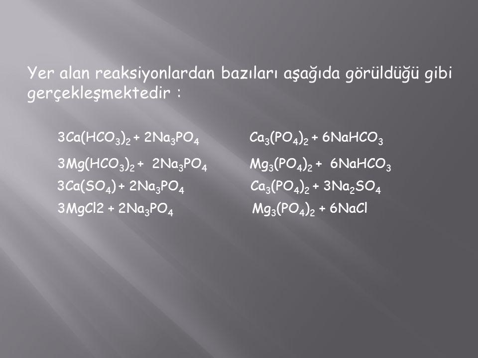 Yer alan reaksiyonlardan bazıları aşağıda görüldüğü gibi gerçekleşmektedir : 3Ca(HCO 3 ) 2 + 2Na 3 PO 4 Ca 3 (PO 4 ) 2 + 6NaHCO 3 3Mg(HCO 3 ) 2 + 2Na 3 PO 4 Mg 3 (PO 4 ) 2 + 6NaHCO 3 3Ca(SO 4 ) + 2Na 3 PO 4 Ca 3 (PO 4 ) 2 + 3Na 2 SO 4 3MgCl2 + 2Na 3 PO 4 Mg 3 (PO 4 ) 2 + 6NaCl