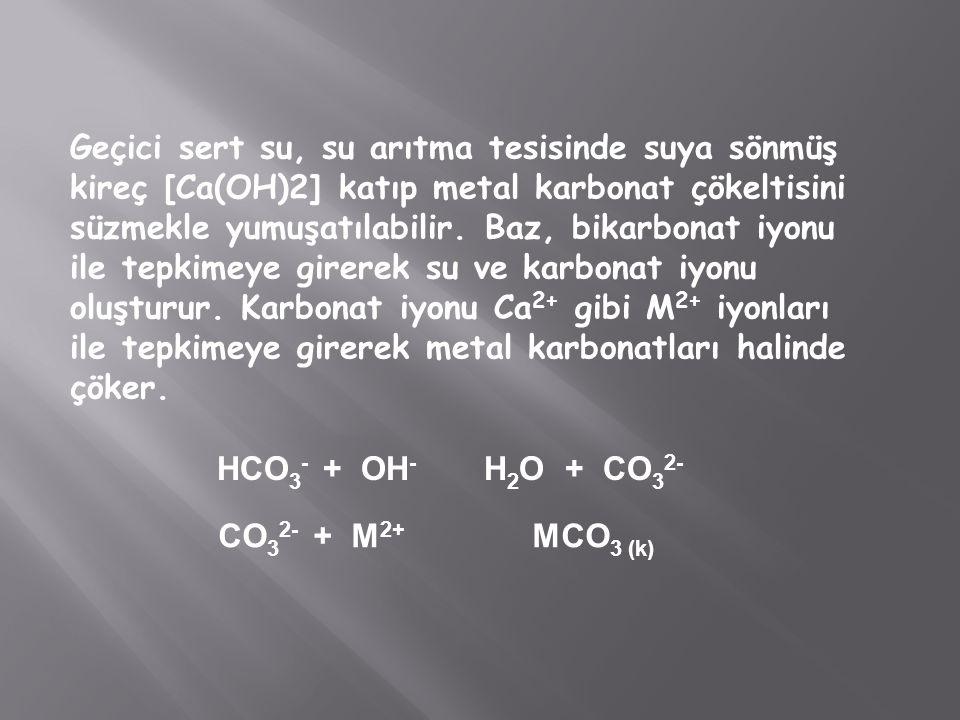 Geçici sert su, su arıtma tesisinde suya sönmüş kireç [Ca(OH)2] katıp metal karbonat çökeltisini süzmekle yumuşatılabilir. Baz, bikarbonat iyonu ile t