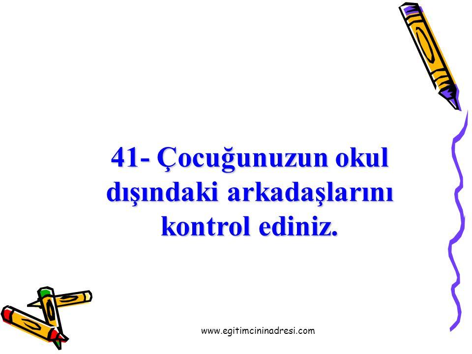 40- Çocuğunuzun okul yaşantısıyla ilgileniniz. Anlattıklarını dinleyiniz. www.egitimcininadresi.com