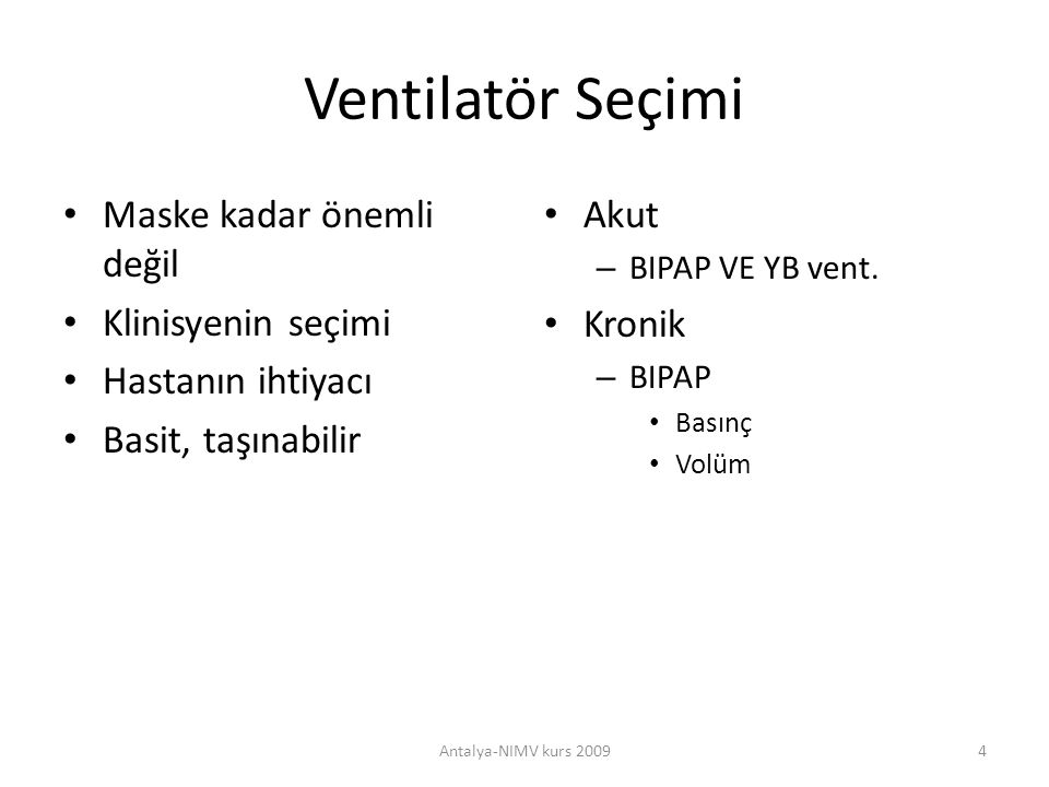 BIPAP – BIPAP S; spontan mod, hastalar kendi Vt ve solunum sıklığını belirler, tetiklenmiş ventilasyonu sağlar, backup rate ayarı yoktur Apne olanlarda – nöromuskuler hastalarda uygun değildir – BIPAP S/T Spontan ve time mod Backup rate ayarı Solunum süresi – İnspirasyon zaman ayarı – BIPAP T Zorunlu solunum sağlar Hastanın solunumu hızı cihazın solunum ayarını ve basınç düzeyinde etkisi yoktur Ti ile siklus zamanı belirlenir Antalya-NIMV kurs 200915